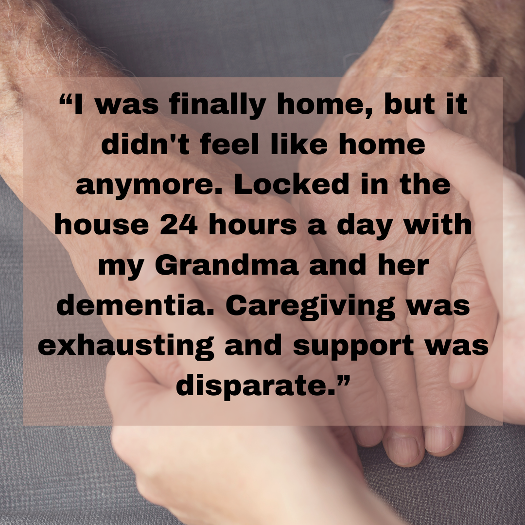 """I was finally home, but it didn't feel like home anymore. Locked in the house 24 hours a day with my Grandma and her dementia. Caregiving was exhausting and support was disparate."""