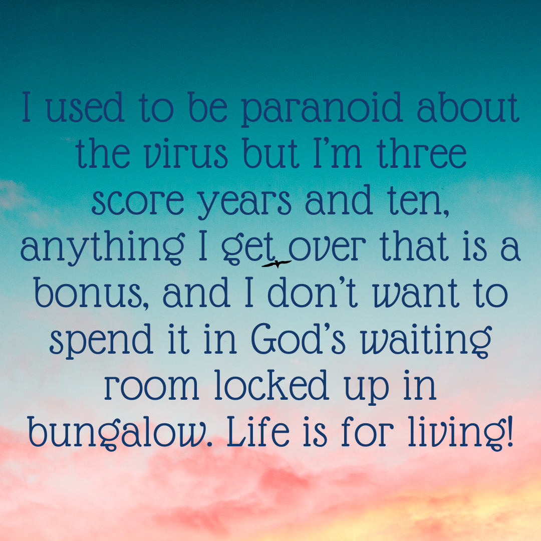 Quote from text: I used to be paranoid about the virus but I'm three score years and ten, anything I get over that is a bonus, and I don't want to spend it in God's waiting room locked up in bungalow. Life is for living!