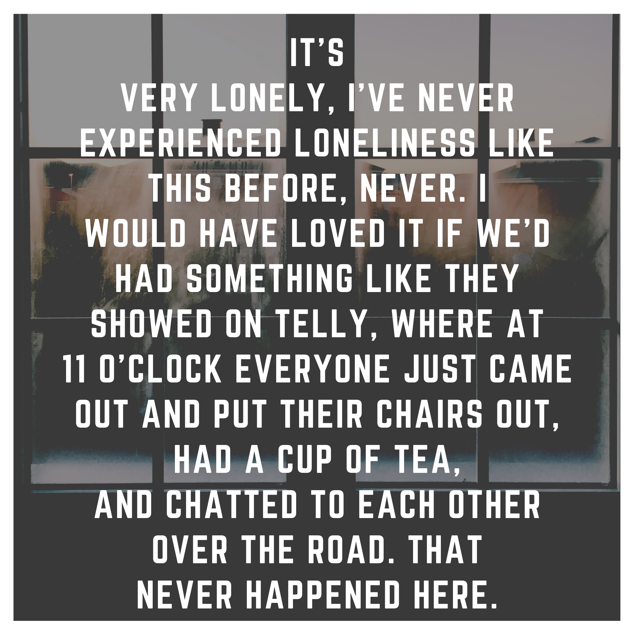 Quote from text: It's very lonely, I've never experienced loneliness like this before, never. I would have loved it if we'd had something like they showed on telly, where at 11 o'clock everyone just came out and put their chairs out, had a cup of tea, and chatted to each other over the road. That never happened here.