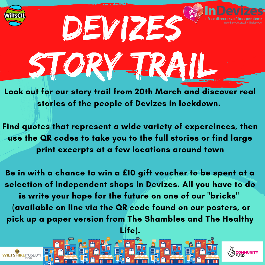 Devizes Story Trail: Look out for our story trail from 20th March and discover real stories of the people of Devizes in lockdown.   Find quotes that represent a wide variety of expereinces, then use the QR codes to take you to the full stories or find large print excerpts at a few locations around town  Be in with a chance to win a £10 gift voucher to be spent at a selection of independent shops in Devizes. All you have to do is tell us your hope for the future