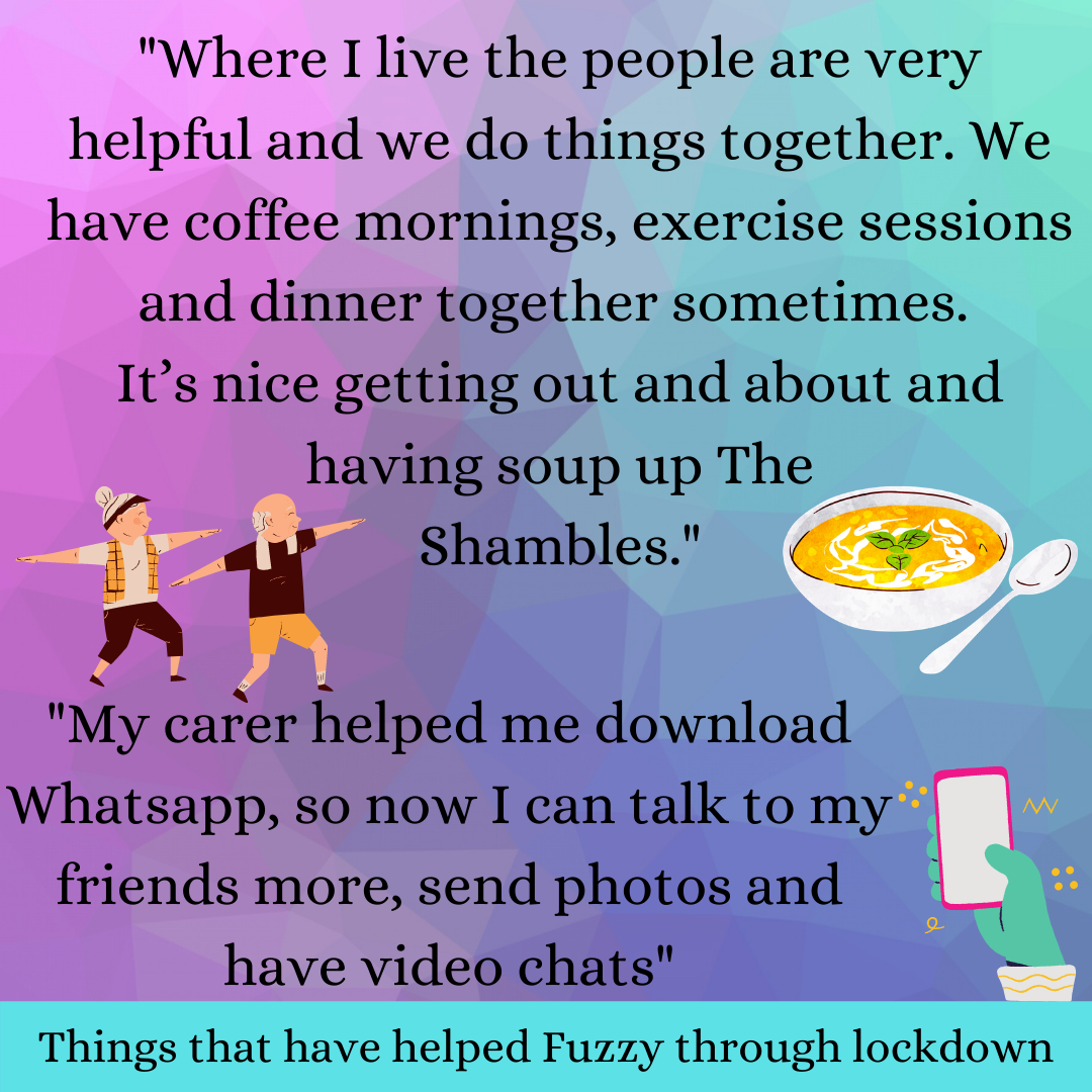Quote from text: Where I live the people are very helpful and we do things together. We have coffee mornings, exercise sessions and dinner together sometimes.  It's nice getting out and about and having soup up The Shambles.