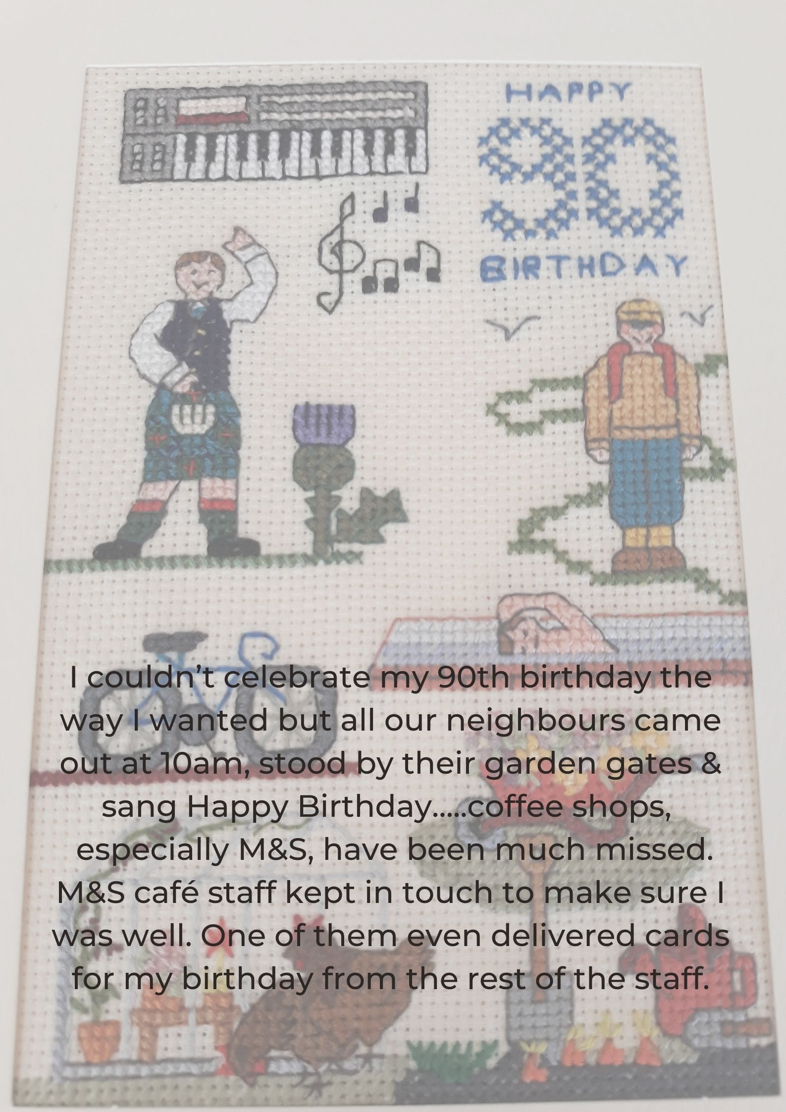 I couldn't celebrate my 90th birthday the way I wanted but all our neighbours came out at 10am, stood by their garden gates & sang Happy Birthday…..coffee shops,  especially M&S, have been much missed. M&S café staff kept in touch to make sure I was well. One of them even delivered cards for my birthday from the rest of the staff.