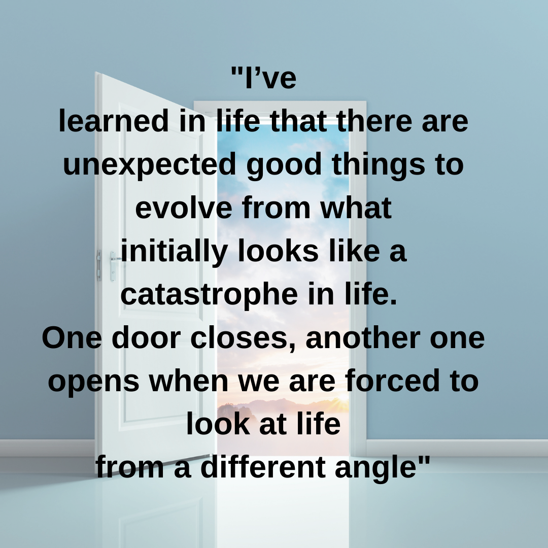 I've learned in life that there are unexpected good things to evolve from what initially looks like a catastrophe in life.  One door closes, another one opens when we are forced to look at life from a different angle