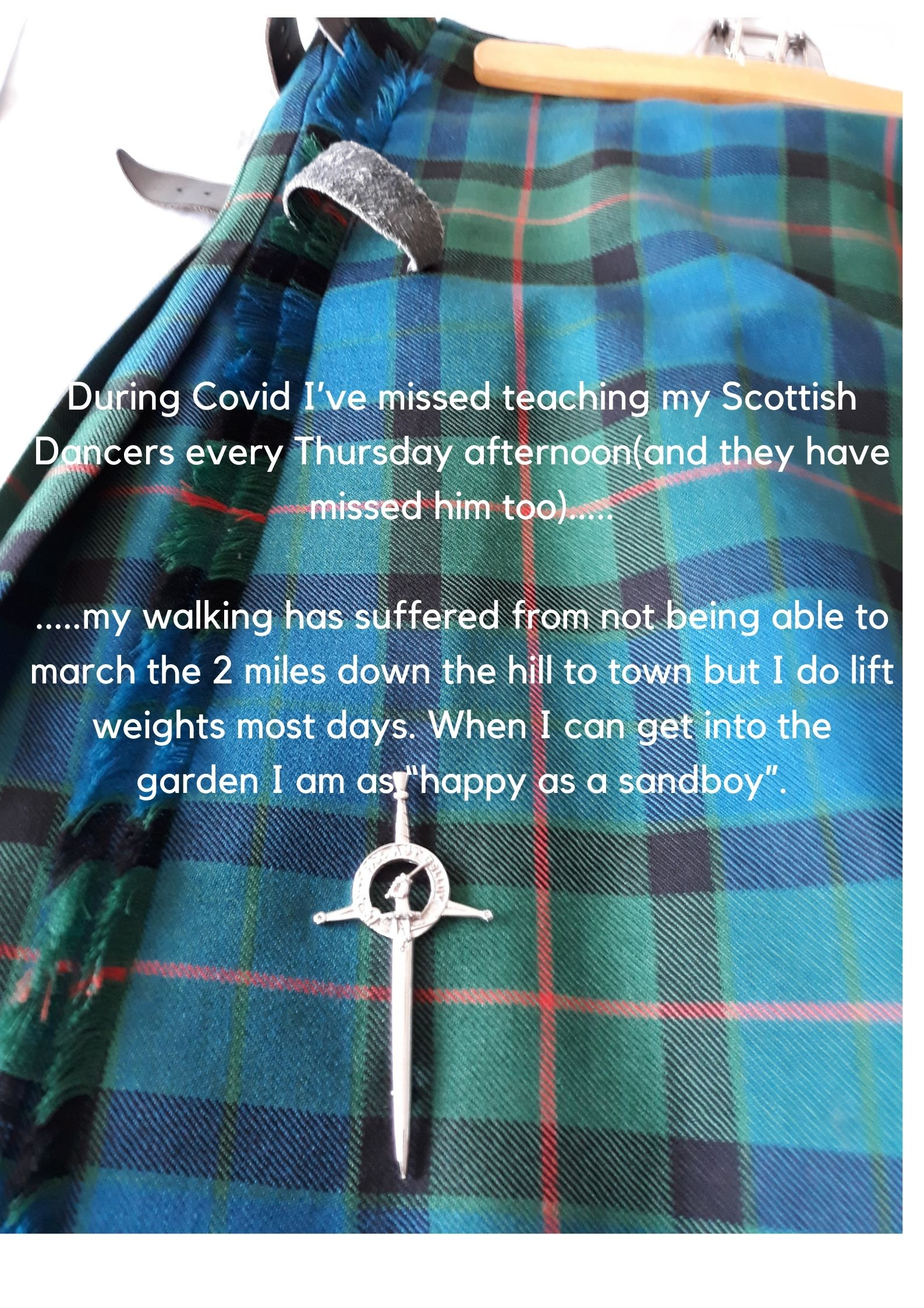 """During Covid I've missed teaching my Scottish Dancers every Thursday afternoon(and they have missed him too).....  .....my walking has suffered from not being able to march the 2 miles down the hill to town but I do lift weights most days. When I can get into the garden I am as """"happy as a sandboy""""."""